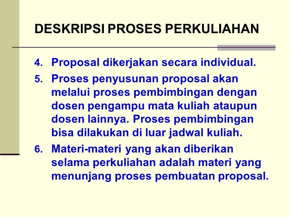 DESKRIPSI PROSES PERKULIAHAN 4. Proposal dikerjakan secara individual. 5. Proses penyusunan proposal akan melalui proses pembimbingan dengan dosen pen