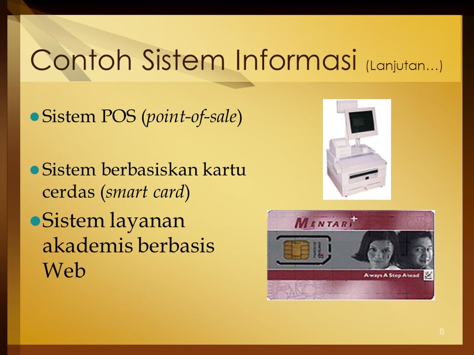 6 Contoh Sistem Informasi (Lanjutan…) Sistem POS ( point-of-sale ) Sistem berbasiskan kartu cerdas ( smart card ) Sistem layanan akademis berbasis Web