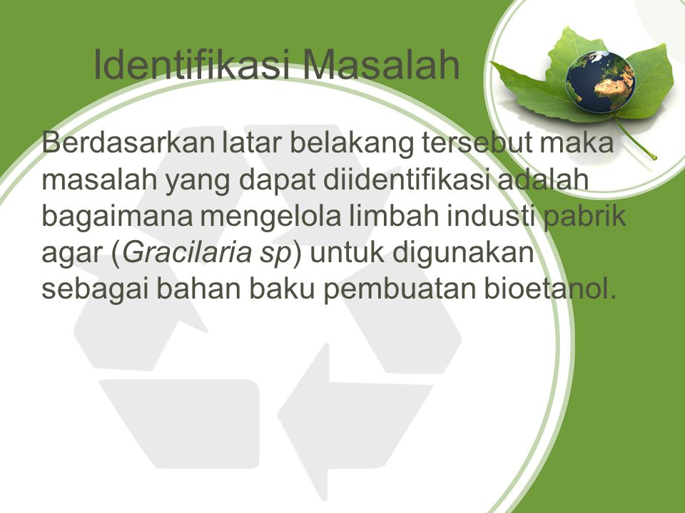 Identifikasi Masalah Berdasarkan latar belakang tersebut maka masalah yang dapat diidentifikasi adalah bagaimana mengelola limbah industi pabrik agar (Gracilaria sp) untuk digunakan sebagai bahan baku pembuatan bioetanol.