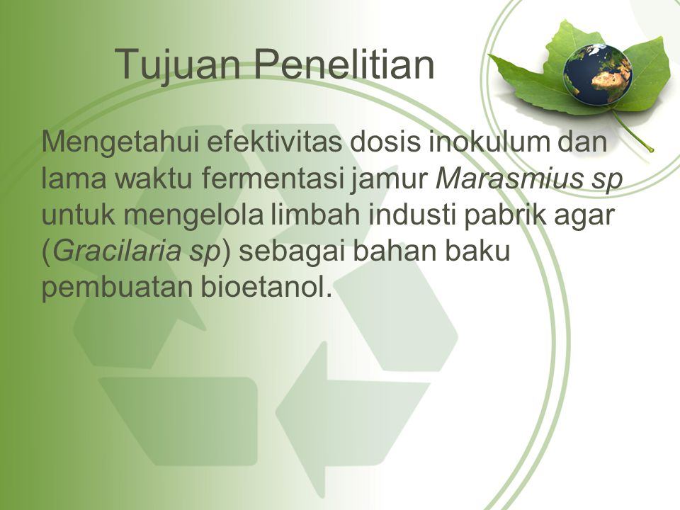 Tujuan Penelitian Mengetahui efektivitas dosis inokulum dan lama waktu fermentasi jamur Marasmius sp untuk mengelola limbah industi pabrik agar (Gracilaria sp) sebagai bahan baku pembuatan bioetanol.