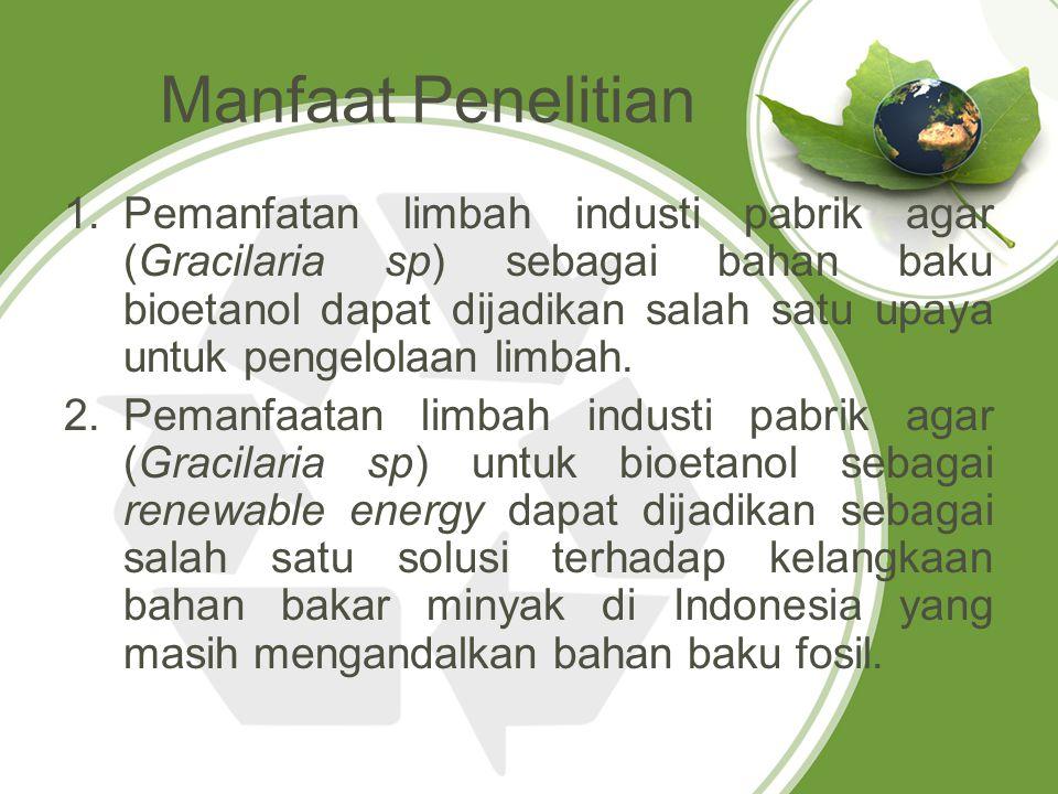 Manfaat Penelitian 1.Pemanfatan limbah industi pabrik agar (Gracilaria sp) sebagai bahan baku bioetanol dapat dijadikan salah satu upaya untuk pengelo