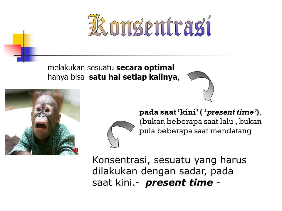 melakukan sesuatu secara optimal hanya bisa satu hal setiap kalinya, pada saat 'kini' ( 'present time'), (bukan beberapa saat lalu, bukan pula beberapa saat mendatang Konsentrasi, sesuatu yang harus dilakukan dengan sadar, pada saat kini.- present time -