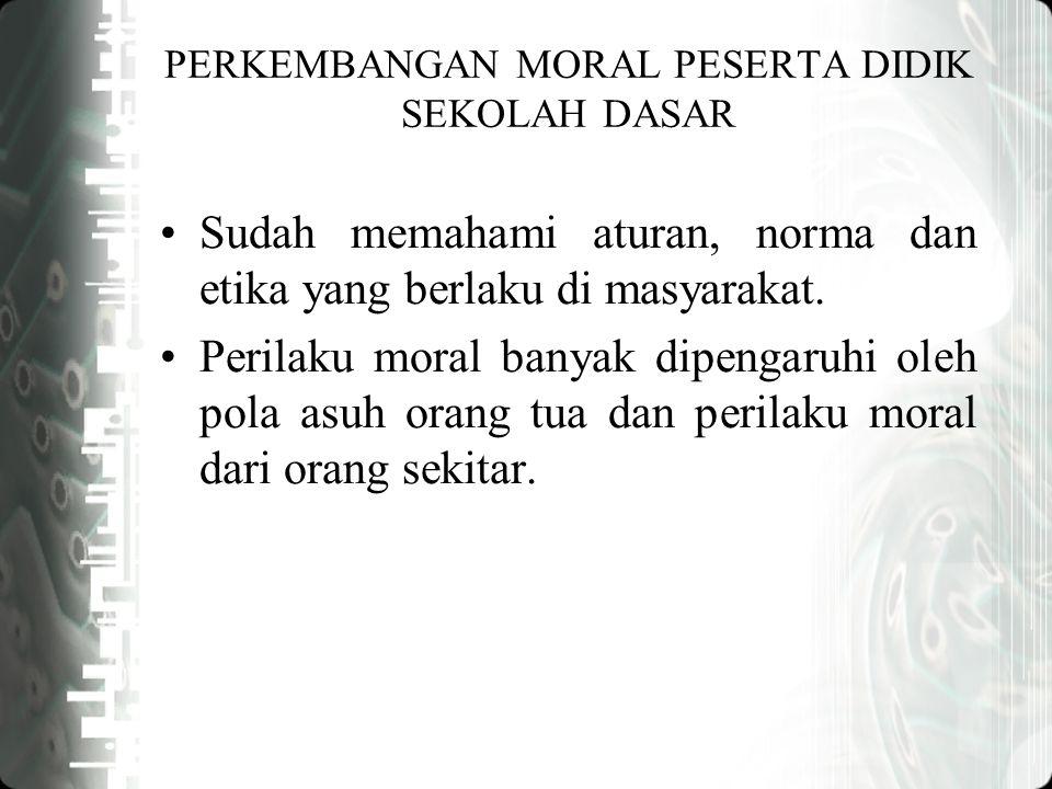 PERKEMBANGAN MORAL PESERTA DIDIK SEKOLAH DASAR Sudah memahami aturan, norma dan etika yang berlaku di masyarakat.