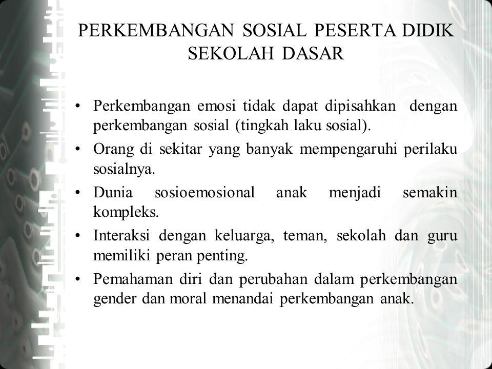 PERKEMBANGAN SOSIAL PESERTA DIDIK SEKOLAH DASAR Perkembangan emosi tidak dapat dipisahkan dengan perkembangan sosial (tingkah laku sosial).