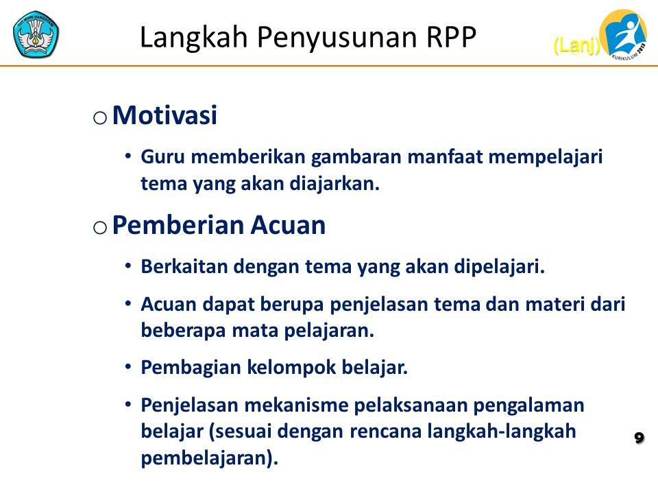 Langkah Penyusunan RPP o Motivasi Guru memberikan gambaran manfaat mempelajari tema yang akan diajarkan. o Pemberian Acuan Berkaitan dengan tema yang