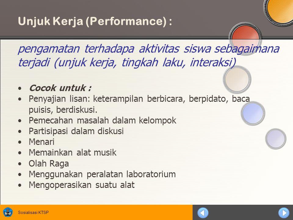 Sosialisasi KTSP Unjuk Kerja (Performance) : pengamatan terhadapa aktivitas siswa sebagaimana terjadi (unjuk kerja, tingkah laku, interaksi) Cocok untuk : Penyajian lisan: keterampilan berbicara, berpidato, baca puisis, berdiskusi.