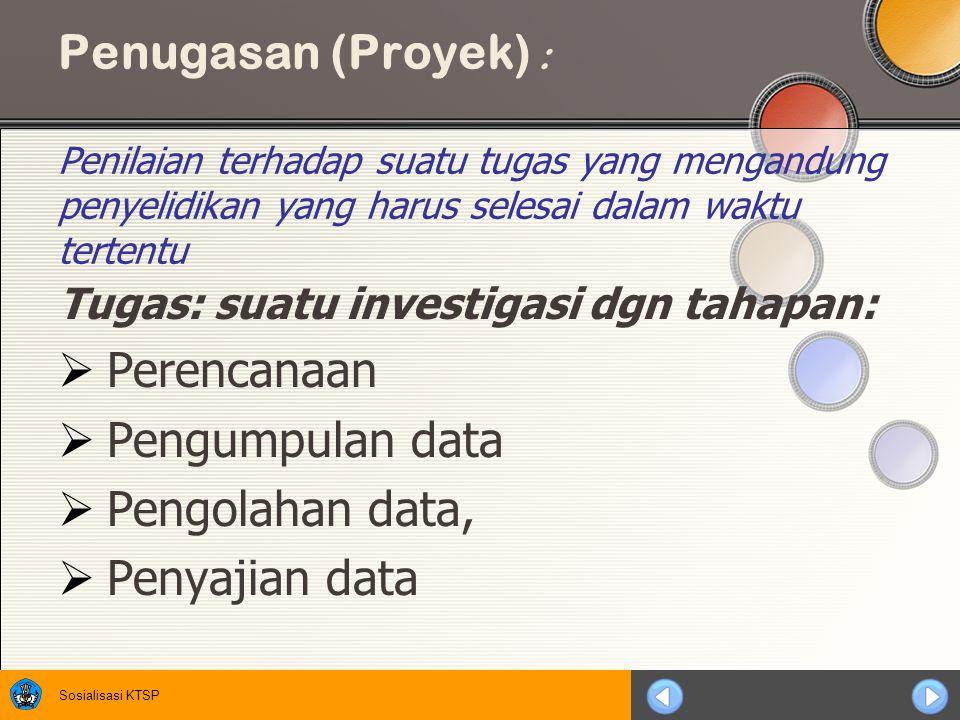 Sosialisasi KTSP Penugasan (Proyek) : Penilaian terhadap suatu tugas yang mengandung penyelidikan yang harus selesai dalam waktu tertentu Tugas: suatu investigasi dgn tahapan:  Perencanaan  Pengumpulan data  Pengolahan data,  Penyajian data