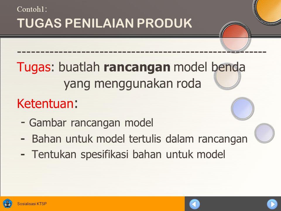 Sosialisasi KTSP Contoh1 : TUGAS PENILAIAN PRODUK ------------------------------------------------------- Tugas: buatlah rancangan model benda yang menggunakan roda Ketentuan : - Gambar rancangan model - Bahan untuk model tertulis dalam rancangan - Tentukan spesifikasi bahan untuk model