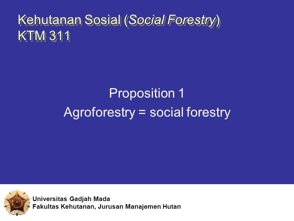 Proposition 1 Agroforestry = social forestry Universitas Gadjah Mada Fakultas Kehutanan, Jurusan Manajemen Hutan Kehutanan Sosial (Social Forestry) KTM 311