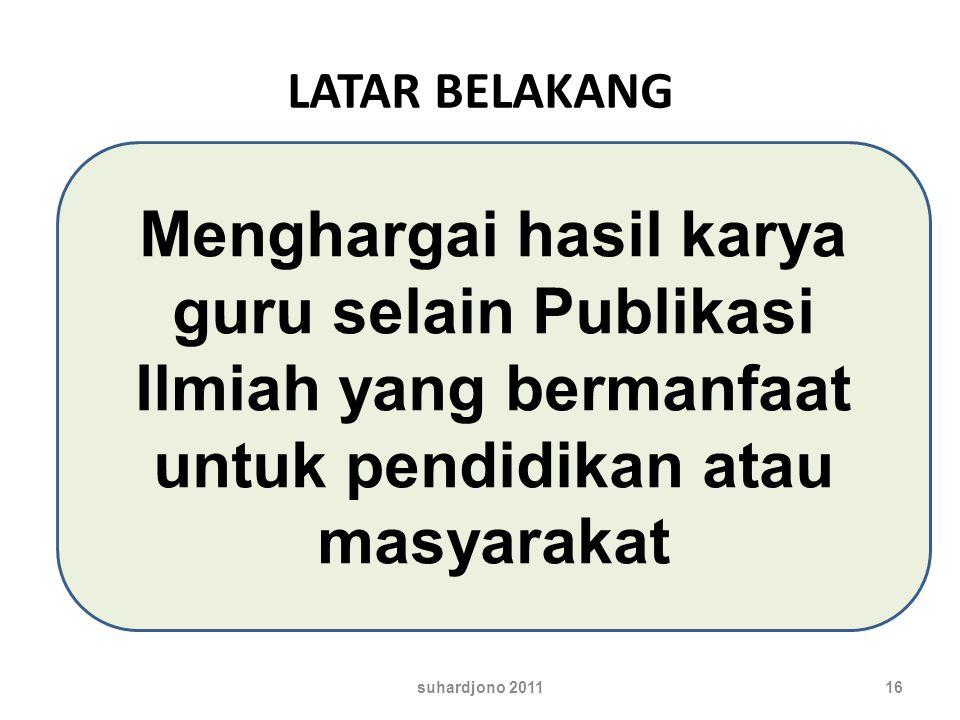LATAR BELAKANG Menghargai hasil karya guru selain Publikasi Ilmiah yang bermanfaat untuk pendidikan atau masyarakat 16suhardjono 2011