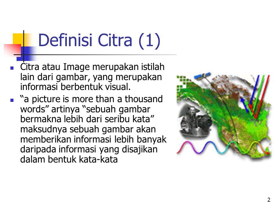 """2 Definisi Citra (1) Citra atau Image merupakan istilah lain dari gambar, yang merupakan informasi berbentuk visual. """"a picture is more than a thousan"""