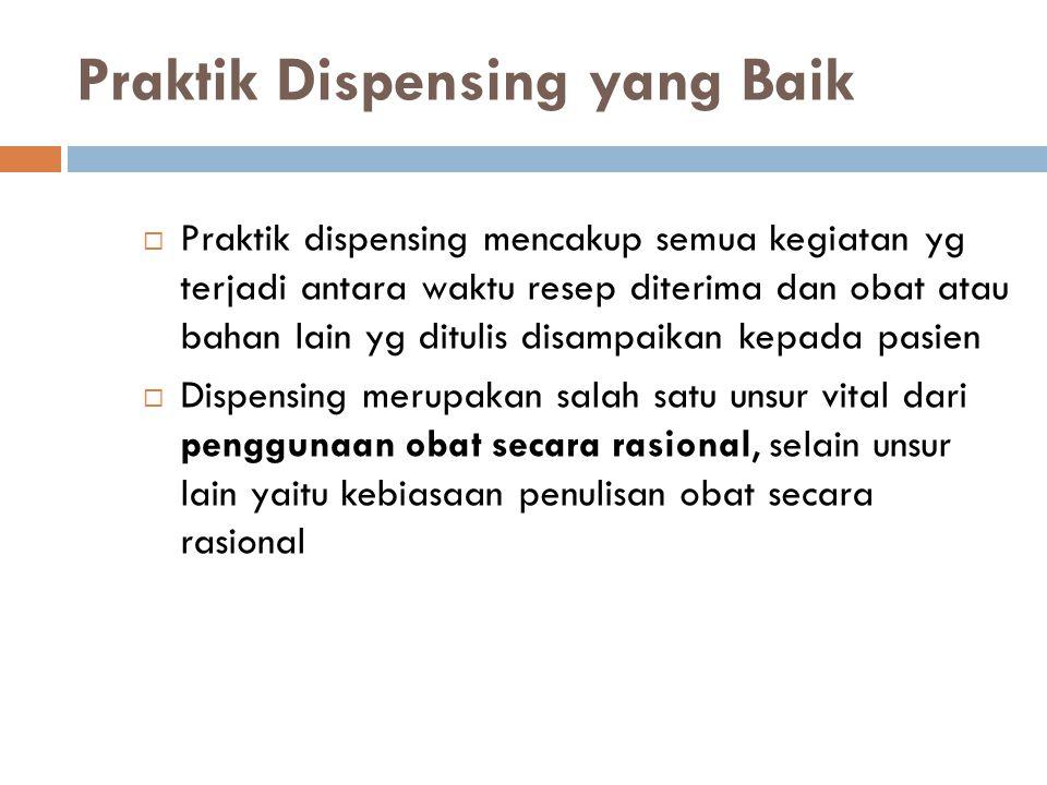 Praktik Dispensing yang Baik  Praktik dispensing mencakup semua kegiatan yg terjadi antara waktu resep diterima dan obat atau bahan lain yg ditulis d