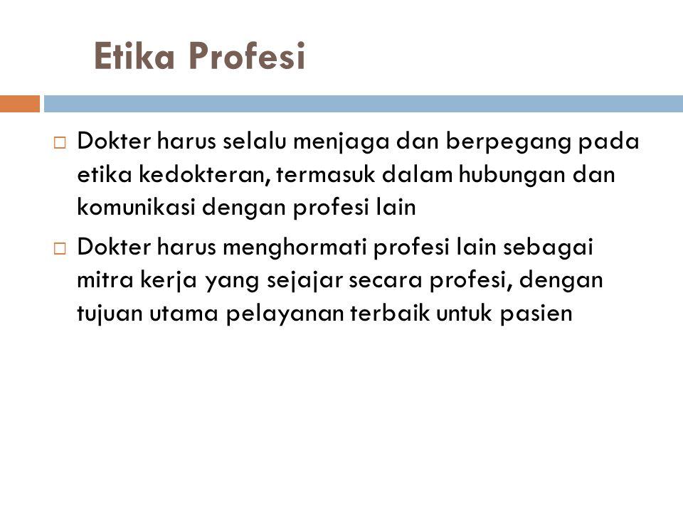 Etika Profesi  Dokter harus selalu menjaga dan berpegang pada etika kedokteran, termasuk dalam hubungan dan komunikasi dengan profesi lain  Dokter h