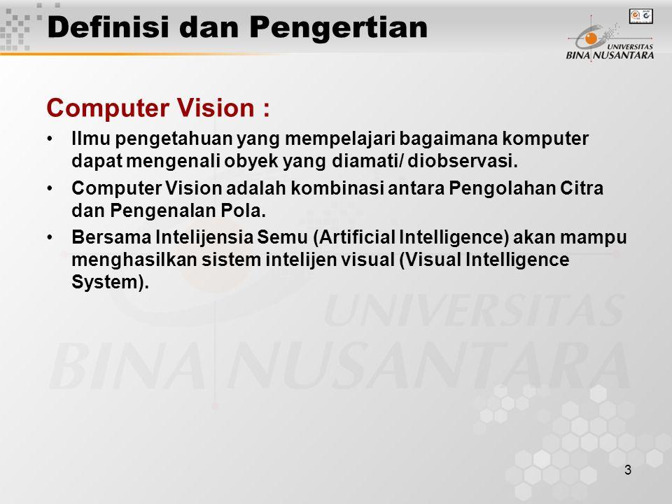 3 Computer Vision : Ilmu pengetahuan yang mempelajari bagaimana komputer dapat mengenali obyek yang diamati/ diobservasi. Computer Vision adalah kombi