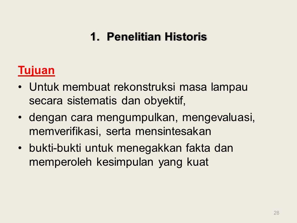 1.Penelitian Historis1.Penelitian Historis Tujuan Untuk membuat rekonstruksi masa lampau secara sistematis dan obyektif, dengan cara mengumpulkan, men
