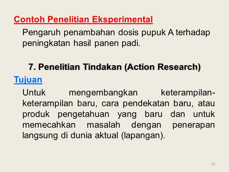 Contoh Penelitian Eksperimental Pengaruh penambahan dosis pupuk A terhadap peningkatan hasil panen padi. 7. Penelitian Tindakan (Action Research)7. Pe