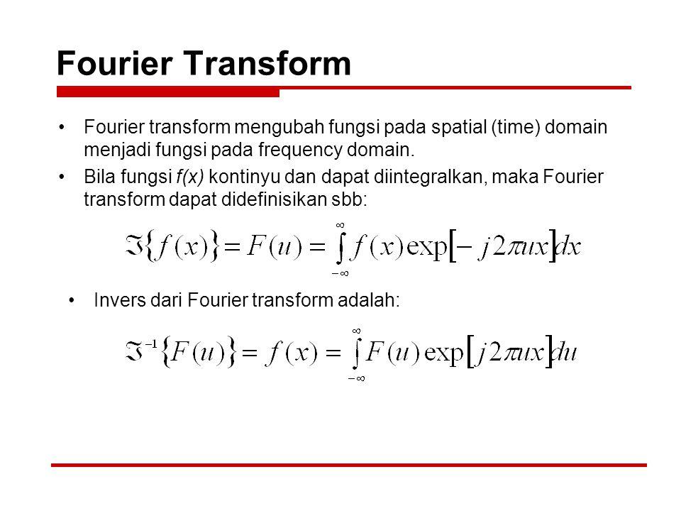 Fourier Transform Fourier transform mengubah fungsi pada spatial (time) domain menjadi fungsi pada frequency domain. Bila fungsi f(x) kontinyu dan dap