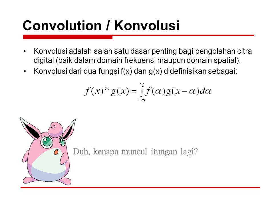Convolution / Konvolusi Konvolusi adalah salah satu dasar penting bagi pengolahan citra digital (baik dalam domain frekuensi maupun domain spatial). K