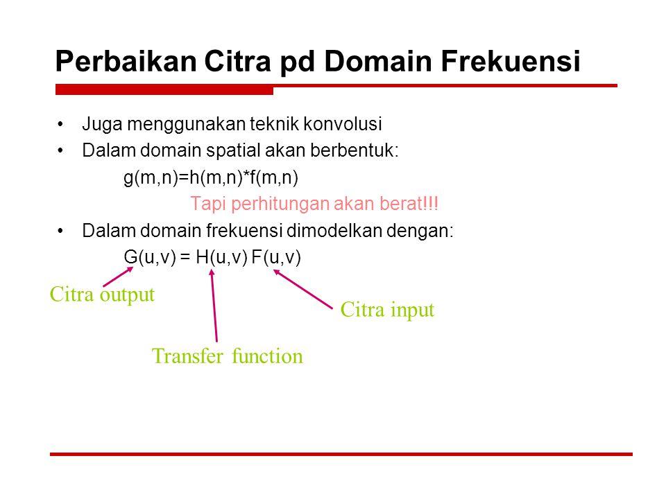 Perbaikan Citra pd Domain Frekuensi Juga menggunakan teknik konvolusi Dalam domain spatial akan berbentuk: g(m,n)=h(m,n)*f(m,n) Tapi perhitungan akan