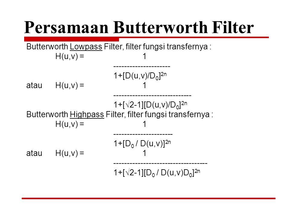 Persamaan Butterworth Filter Butterworth Lowpass Filter, filter fungsi transfernya : H(u,v) = 1 --------------------- 1+[D(u,v)/D 0 ] 2n atauH(u,v) =