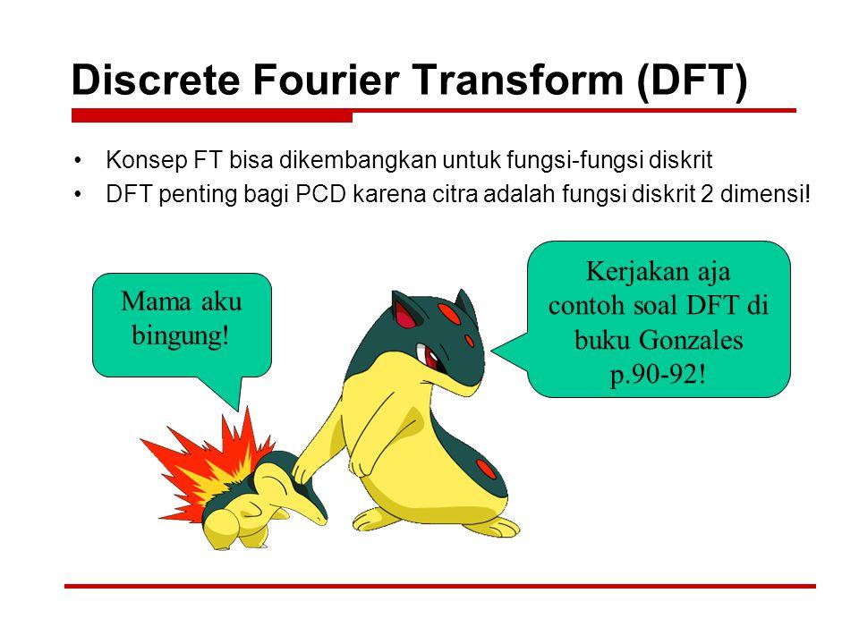 Discrete Fourier Transform (DFT) Konsep FT bisa dikembangkan untuk fungsi-fungsi diskrit DFT penting bagi PCD karena citra adalah fungsi diskrit 2 dim