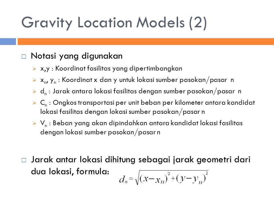 Gravity Location Models (2)  Notasi yang digunakan  x,y : Koordinat fasilitas yang dipertimbangkan  x n, y n : Koordinat x dan y untuk lokasi sumber pasokan/pasar n  d n : Jarak antara lokasi fasilitas dengan sumber pasokan/pasar n  C n : Ongkos transportasi per unit beban per kilometer antara kandidat lokasi fasilitas dengan lokasi sumber pasokan/pasar n  V n : Beban yang akan dipindahkan antara kandidat lokasi fasilitas dengan lokasi sumber pasokan/pasar n  Jarak antar lokasi dihitung sebagai jarak geometri dari dua lokasi, formula: