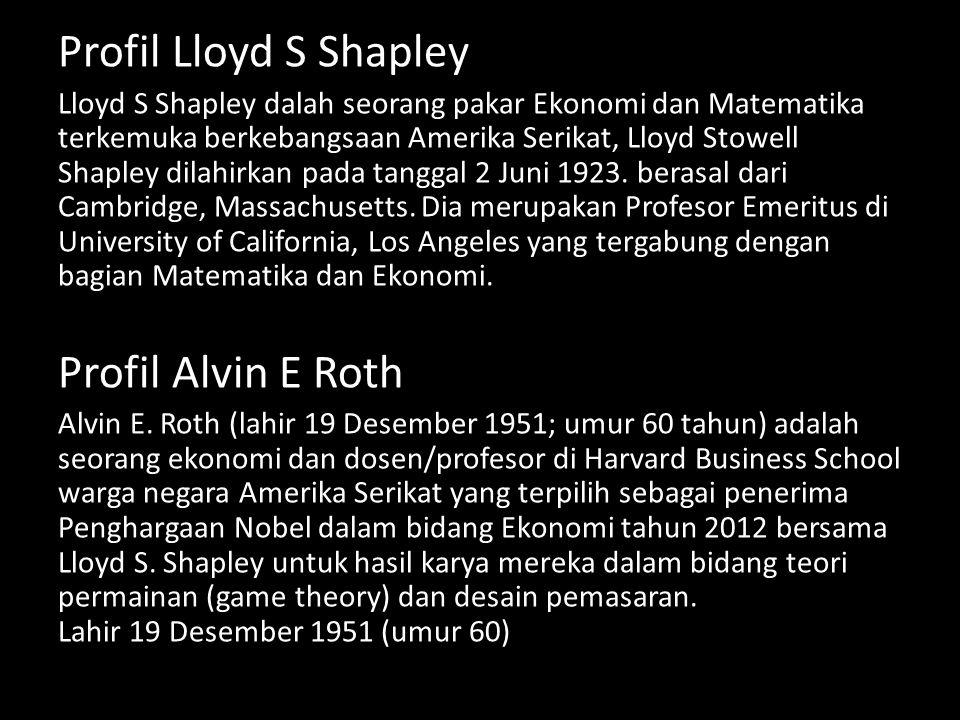 Profil Lloyd S Shapley Lloyd S Shapley dalah seorang pakar Ekonomi dan Matematika terkemuka berkebangsaan Amerika Serikat, Lloyd Stowell Shapley dilah