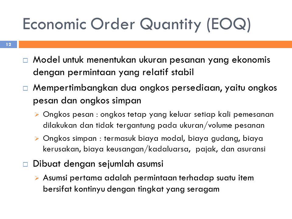 Economic Order Quantity (EOQ)  Model untuk menentukan ukuran pesanan yang ekonomis dengan permintaan yang relatif stabil  Mempertimbangkan dua ongkos persediaan, yaitu ongkos pesan dan ongkos simpan  Ongkos pesan : ongkos tetap yang keluar setiap kali pemesanan dilakukan dan tidak tergantung pada ukuran/volume pesanan  Ongkos simpan : termasuk biaya modal, biaya gudang, biaya kerusakan, biaya keusangan/kadaluarsa, pajak, dan asuransi  Dibuat dengan sejumlah asumsi  Asumsi pertama adalah permintaan terhadap suatu item bersifat kontinyu dengan tingkat yang seragam 12