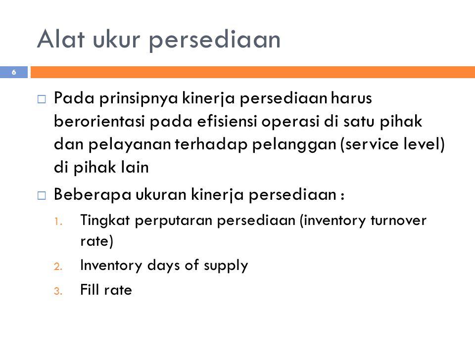 Alat ukur persediaan  Pada prinsipnya kinerja persediaan harus berorientasi pada efisiensi operasi di satu pihak dan pelayanan terhadap pelanggan (se
