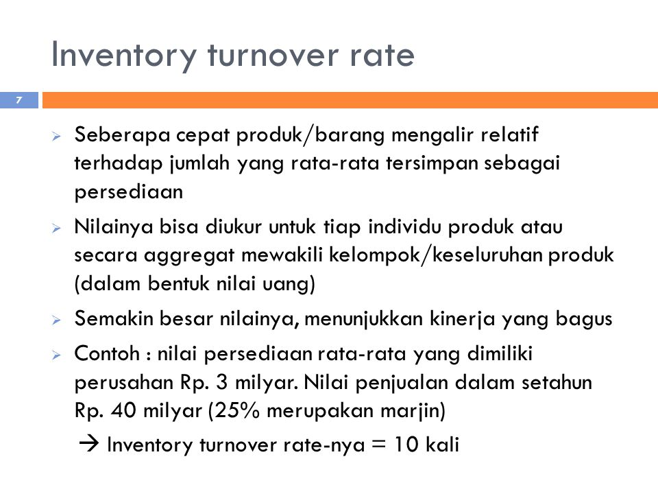 Inventory turnover rate  Seberapa cepat produk/barang mengalir relatif terhadap jumlah yang rata-rata tersimpan sebagai persediaan  Nilainya bisa diukur untuk tiap individu produk atau secara aggregat mewakili kelompok/keseluruhan produk (dalam bentuk nilai uang)  Semakin besar nilainya, menunjukkan kinerja yang bagus  Contoh : nilai persediaan rata-rata yang dimiliki perusahan Rp.