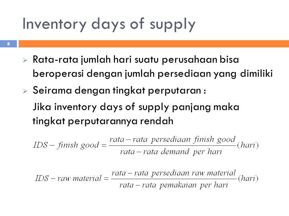 Inventory days of supply  Rata-rata jumlah hari suatu perusahaan bisa beroperasi dengan jumlah persediaan yang dimiliki  Seirama dengan tingkat perputaran : Jika inventory days of supply panjang maka tingkat perputarannya rendah 8