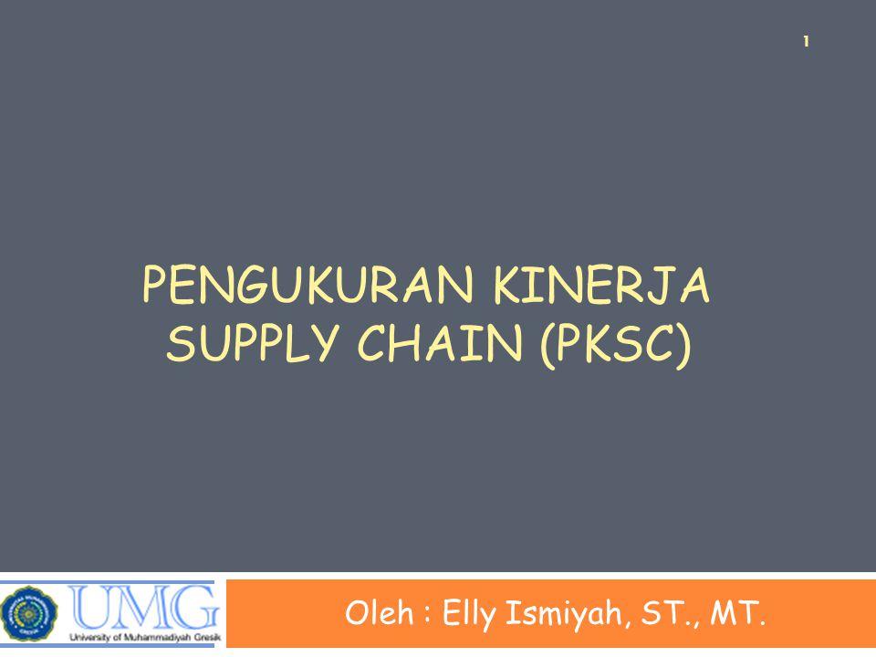 PENGUKURAN KINERJA SUPPLY CHAIN (PKSC) Oleh : Elly Ismiyah, ST., MT. 1