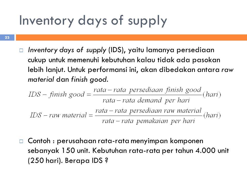 Inventory days of supply  Inventory days of supply (IDS), yaitu lamanya persediaan cukup untuk memenuhi kebutuhan kalau tidak ada pasokan lebih lanjut.