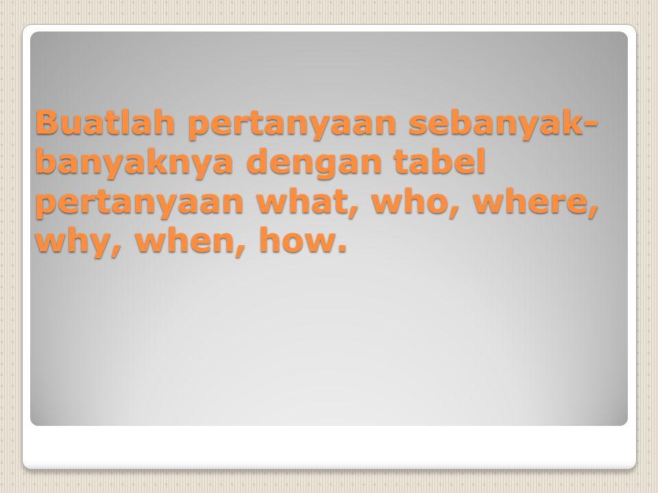 Buatlah pertanyaan sebanyak- banyaknya dengan tabel pertanyaan what, who, where, why, when, how.
