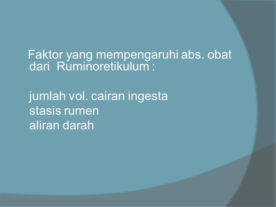Faktor yang mempengaruhi abs. obat dari Ruminoretikulum :  jumlah vol. cairan ingesta  stasis rumen  aliran darah