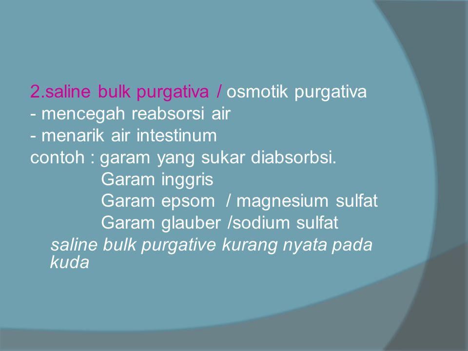 2.saline bulk purgativa / osmotik purgativa - mencegah reabsorsi air - menarik air intestinum contoh : garam yang sukar diabsorbsi. Garam inggris Gara