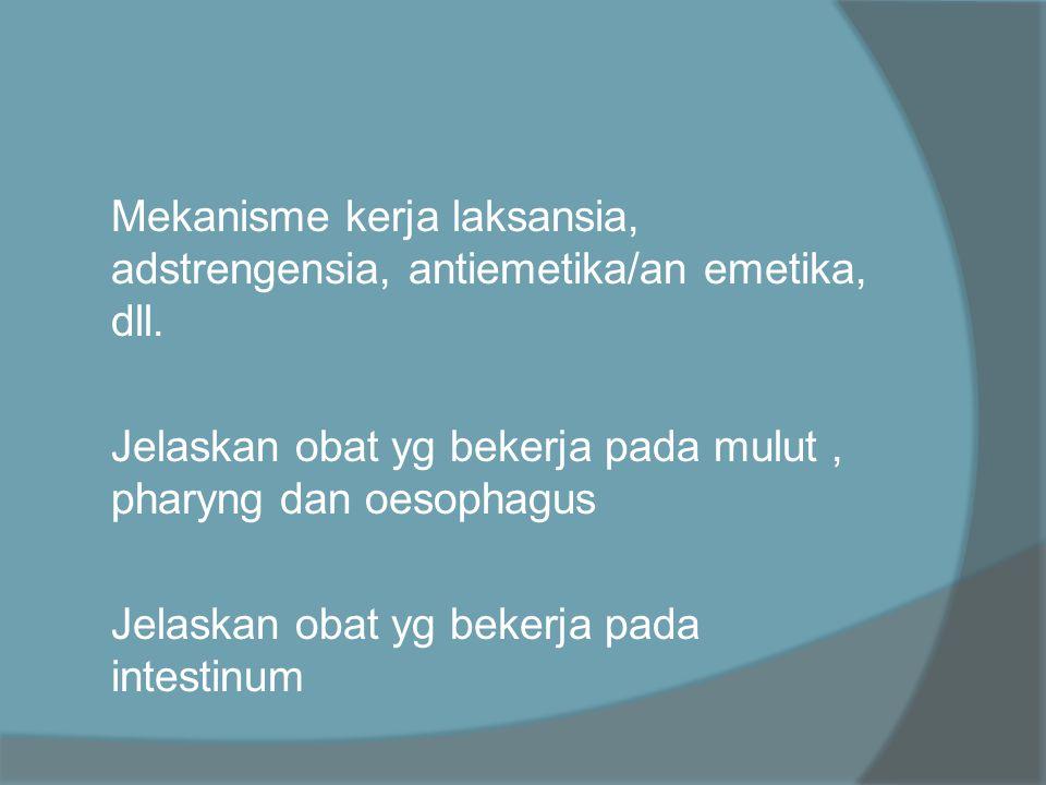  Mekanisme kerja laksansia, adstrengensia, antiemetika/an emetika, dll.  Jelaskan obat yg bekerja pada mulut, pharyng dan oesophagus  Jelaskan obat