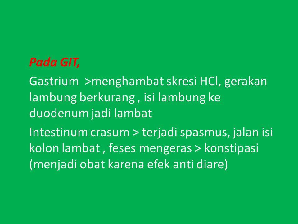 Pada GIT, Gastrium >menghambat skresi HCl, gerakan lambung berkurang, isi lambung ke duodenum jadi lambat Intestinum crasum > terjadi spasmus, jalan isi kolon lambat, feses mengeras > konstipasi (menjadi obat karena efek anti diare)