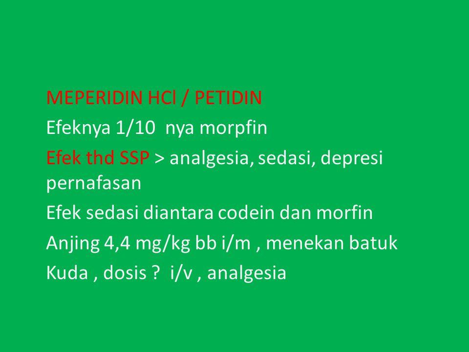 MEPERIDIN HCl / PETIDIN Efeknya 1/10 nya morpfin Efek thd SSP > analgesia, sedasi, depresi pernafasan Efek sedasi diantara codein dan morfin Anjing 4,4 mg/kg bb i/m, menekan batuk Kuda, dosis .