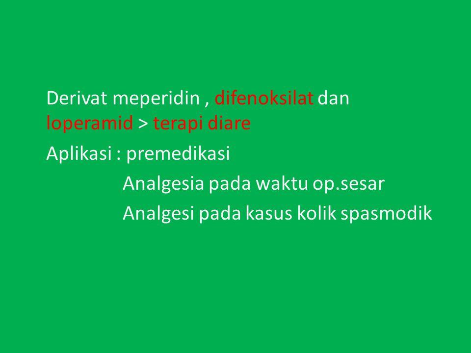 Derivat meperidin, difenoksilat dan loperamid > terapi diare Aplikasi : premedikasi Analgesia pada waktu op.sesar Analgesi pada kasus kolik spasmodik