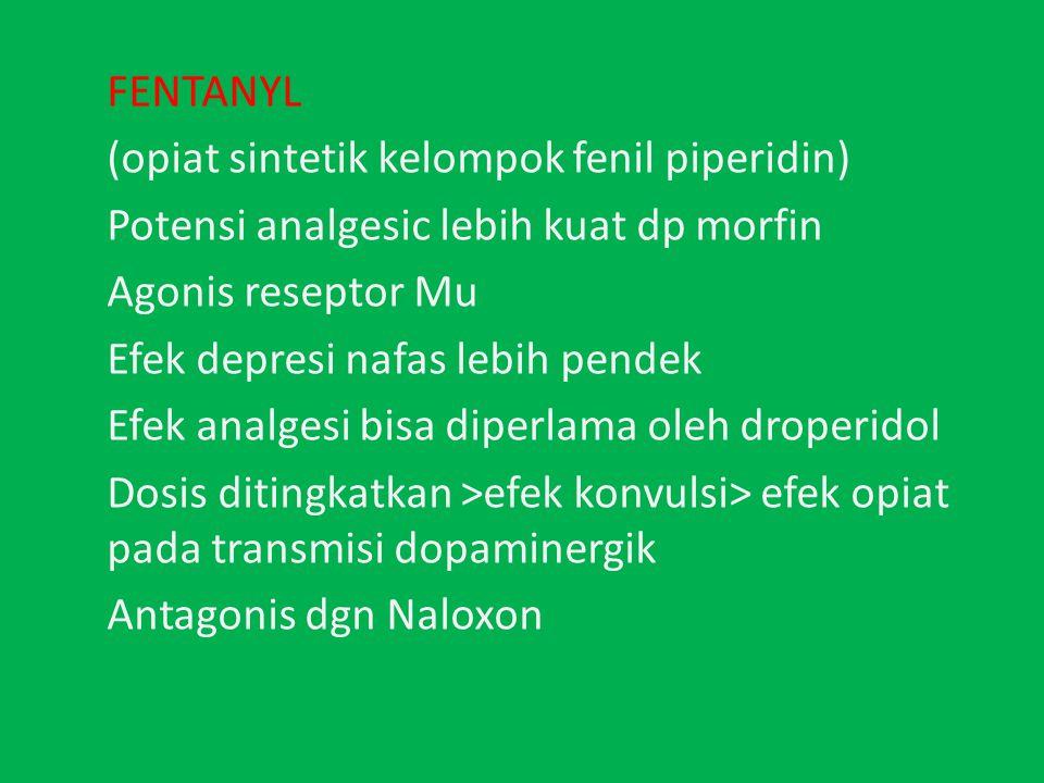 FENTANYL (opiat sintetik kelompok fenil piperidin) Potensi analgesic lebih kuat dp morfin Agonis reseptor Mu Efek depresi nafas lebih pendek Efek analgesi bisa diperlama oleh droperidol Dosis ditingkatkan >efek konvulsi> efek opiat pada transmisi dopaminergik Antagonis dgn Naloxon