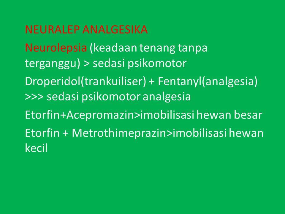 NEURALEP ANALGESIKA Neurolepsia (keadaan tenang tanpa terganggu) > sedasi psikomotor Droperidol(trankuiliser) + Fentanyl(analgesia) >>> sedasi psikomotor analgesia Etorfin+Acepromazin>imobilisasi hewan besar Etorfin + Metrothimeprazin>imobilisasi hewan kecil