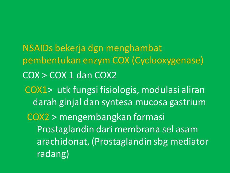 NSAIDs bekerja dgn menghambat pembentukan enzym COX (Cyclooxygenase) COX > COX 1 dan COX2 COX1> utk fungsi fisiologis, modulasi aliran darah ginjal dan syntesa mucosa gastrium COX2 > mengembangkan formasi Prostaglandin dari membrana sel asam arachidonat, (Prostaglandin sbg mediator radang)