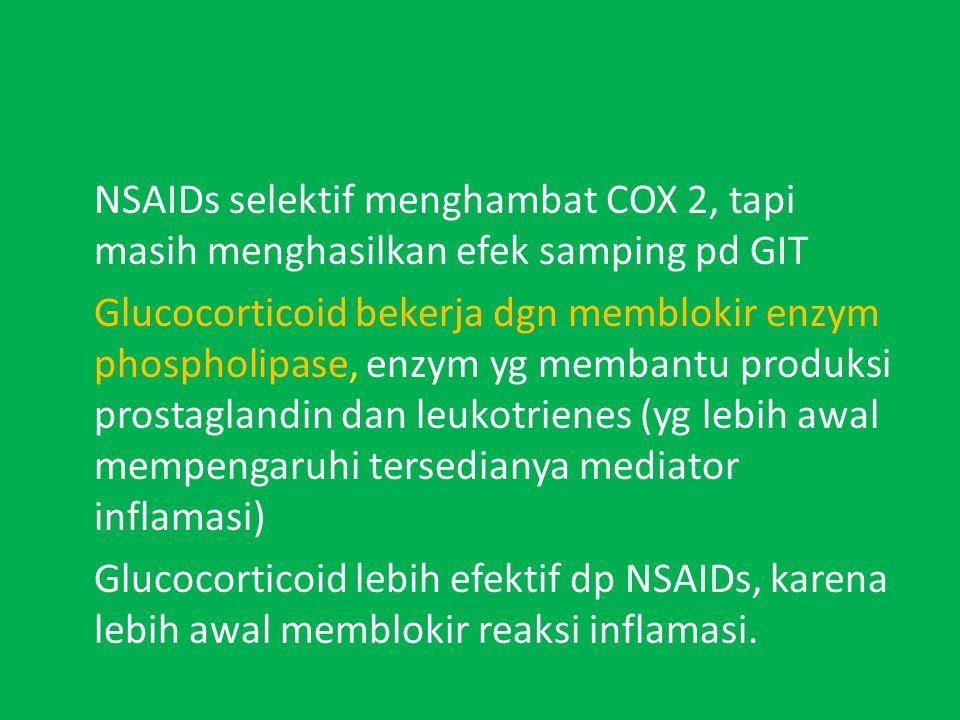 NSAIDs selektif menghambat COX 2, tapi masih menghasilkan efek samping pd GIT Glucocorticoid bekerja dgn memblokir enzym phospholipase, enzym yg membantu produksi prostaglandin dan leukotrienes (yg lebih awal mempengaruhi tersedianya mediator inflamasi) Glucocorticoid lebih efektif dp NSAIDs, karena lebih awal memblokir reaksi inflamasi.