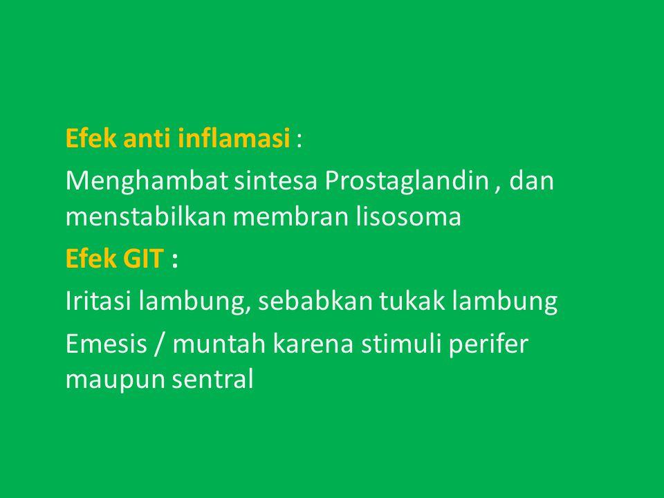 Efek anti inflamasi : Menghambat sintesa Prostaglandin, dan menstabilkan membran lisosoma Efek GIT : Iritasi lambung, sebabkan tukak lambung Emesis / muntah karena stimuli perifer maupun sentral