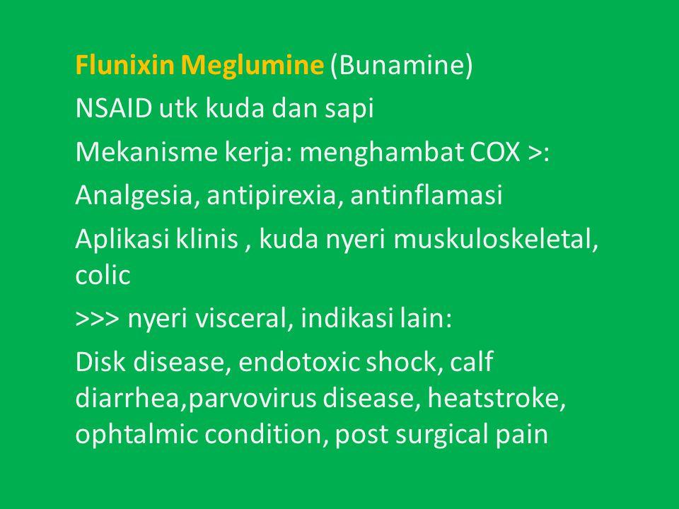 Flunixin Meglumine (Bunamine) NSAID utk kuda dan sapi Mekanisme kerja: menghambat COX >: Analgesia, antipirexia, antinflamasi Aplikasi klinis, kuda nyeri muskuloskeletal, colic >>> nyeri visceral, indikasi lain: Disk disease, endotoxic shock, calf diarrhea,parvovirus disease, heatstroke, ophtalmic condition, post surgical pain