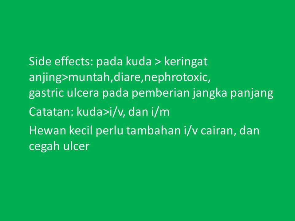 Side effects: pada kuda > keringat anjing>muntah,diare,nephrotoxic, gastric ulcera pada pemberian jangka panjang Catatan: kuda>i/v, dan i/m Hewan kecil perlu tambahan i/v cairan, dan cegah ulcer