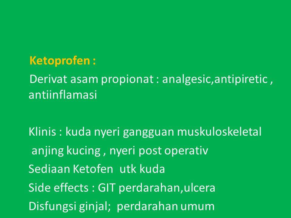 Ketoprofen : Derivat asam propionat : analgesic,antipiretic, antiinflamasi Klinis : kuda nyeri gangguan muskuloskeletal anjing kucing, nyeri post operativ Sediaan Ketofen utk kuda Side effects : GIT perdarahan,ulcera Disfungsi ginjal; perdarahan umum