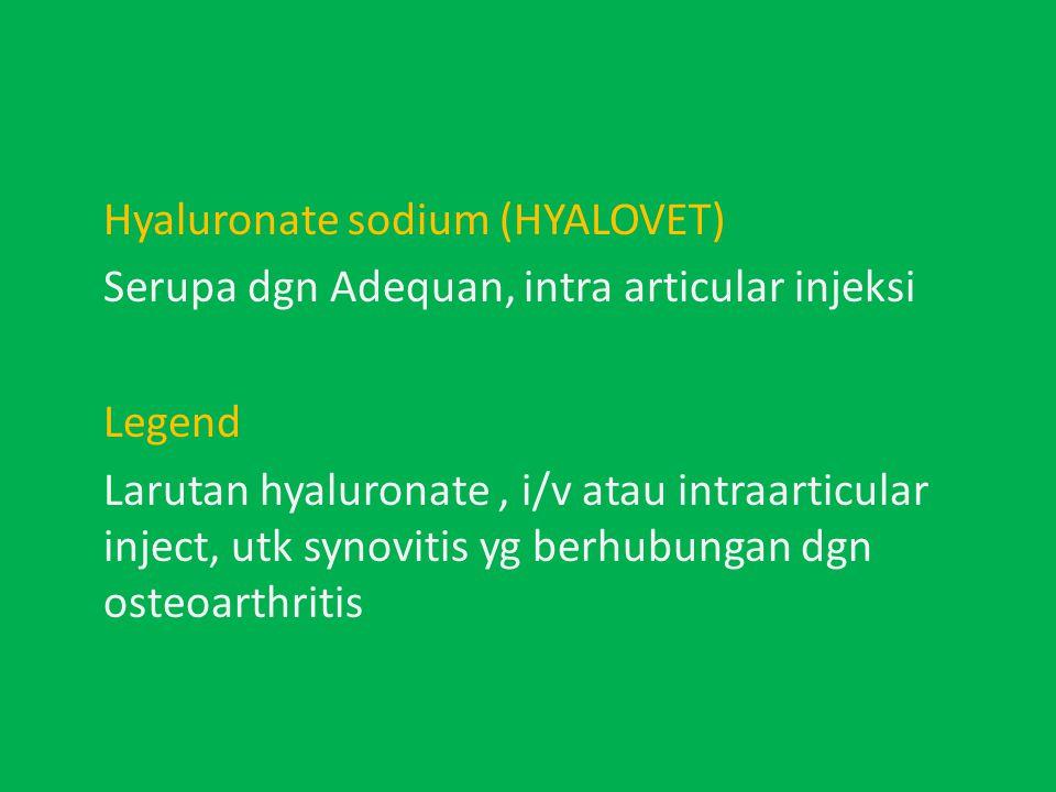Hyaluronate sodium (HYALOVET) Serupa dgn Adequan, intra articular injeksi Legend Larutan hyaluronate, i/v atau intraarticular inject, utk synovitis yg berhubungan dgn osteoarthritis