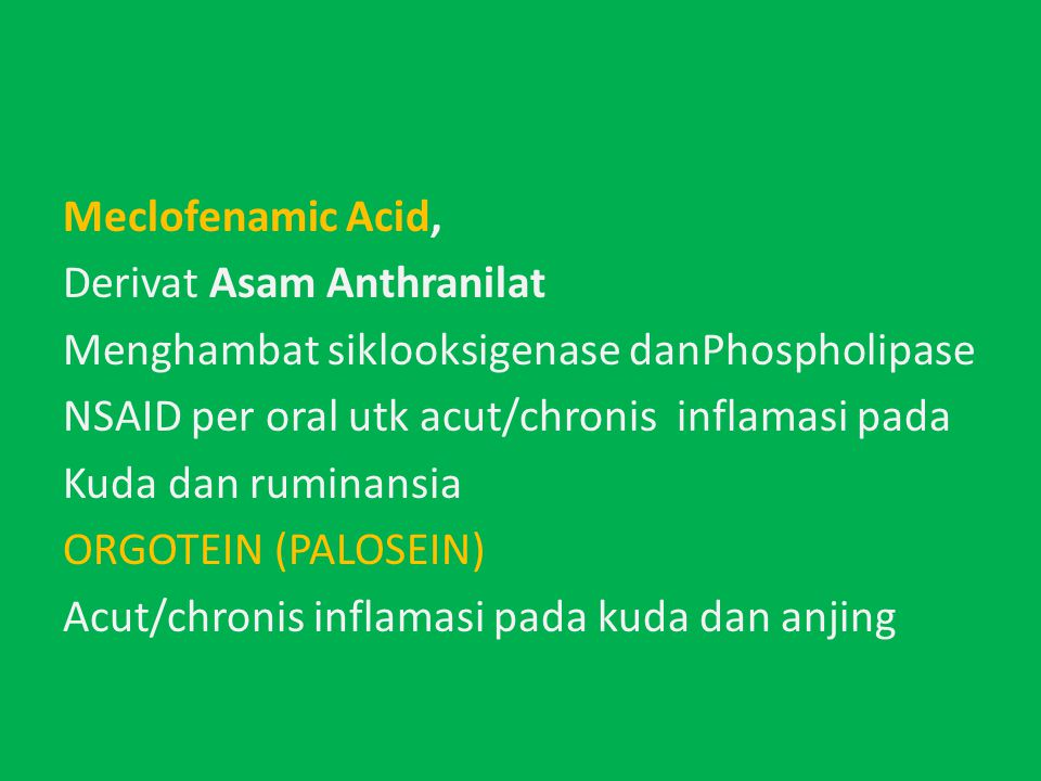 Meclofenamic Acid, Derivat Asam Anthranilat Menghambat siklooksigenase danPhospholipase NSAID per oral utk acut/chronis inflamasi pada Kuda dan ruminansia ORGOTEIN (PALOSEIN) Acut/chronis inflamasi pada kuda dan anjing
